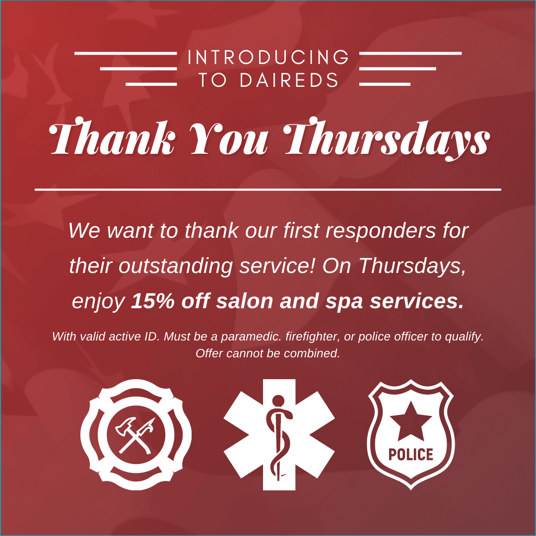 Thank you Thursdays! We want to thank our first responders for their outstanding service! On Thursdays, Enjoy 15% off salon and spa services. With valid active ID. Must be a paramedic, firefighter, or police officer to qualify. Offer cannot be combined.