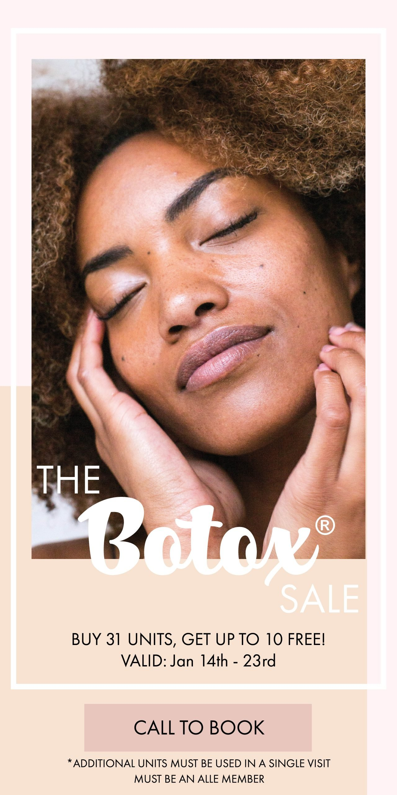 January 14-23 only, buy 31 units of botox and get up to 10 units free! To qualify, you must be an Alle member. Additional units must be used in a single visit. Offer cannot be combined.